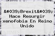 &#039;Brexit&#039; Hace Resurgir <b>xenofobia</b> En Reino Unido