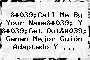 &#039;Call Me By Your Name&#039; Y &#039;<b>Get Out</b>&#039; Ganan Mejor Guión Adaptado Y ...
