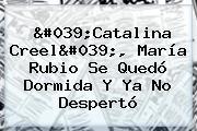 &#039;Catalina Creel&#039;, <b>María Rubio</b> Se Quedó Dormida Y Ya No Despertó
