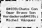 &#039;Chats Con Omar Bravo Son Verdaderos&#039;: <b>Michel Vázquez</b>