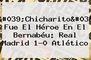 &#039;Chicharito&#039; Fue El Héroe En El Bernabéu: <b>Real Madrid</b> 1-0 Atlético