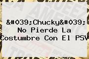 &#039;Chucky&#039; No Pierde La Costumbre Con El <b>PSV</b>