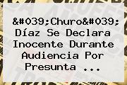 &#039;<b>Churo</b>&#039; <b>Díaz</b> Se Declara Inocente Durante Audiencia Por Presunta ...