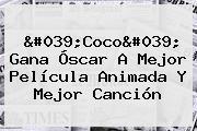 &#039;<b>Coco</b>&#039; Gana Óscar A Mejor Película Animada Y Mejor Canción