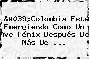 'Colombia Está Emergiendo Como Un Ave Fénix Después De Más De ...