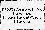 &#039;<b>Conmebol</b> Pudo Habernos Preguntado&#039;: Higuera
