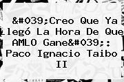 'Creo Que Ya Llegó La Hora De Que AMLO Gane': Paco Ignacio Taibo II