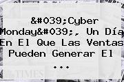 &#039;<b>Cyber Monday</b>&#039;, Un Día En El Que Las Ventas Pueden Generar El ...