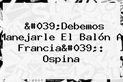 &#039;Debemos Manejarle El Balón A <b>Francia</b>&#039;: Ospina