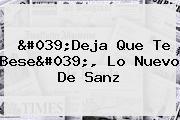 &#039;<b>Deja Que Te Bese</b>&#039;, Lo Nuevo De Sanz