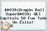 &#039;<b>Dragón Ball Super</b>&#039; ¡El <b>Capitulo 50</b> Fue Todo Un Éxito!