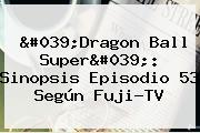 &#039;<b>Dragon Ball Super</b>&#039;: Sinopsis Episodio <b>53</b> Según Fuji-TV