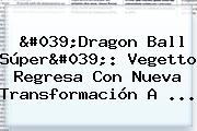 &#039;<b>Dragon Ball Súper</b>&#039;: Vegetto Regresa Con Nueva Transformación A ...