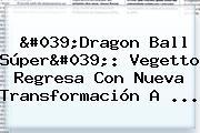 &#039;<b>Dragon Ball Súper</b>&#039;: Vegetto Regresa Con Nueva Transformación A ...