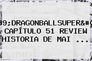 &#039;<b>DRAGONBALLSUPER</b>&#039;: <b>CAPÍTULO 51</b> REVIEW HISTORIA DE MAI ...