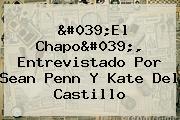 &#039;El Chapo&#039;, Entrevistado Por <b>Sean Penn</b> Y Kate Del Castillo