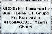 &#039;El Compromiso Que Tiene El Grupo Es Bastante Alto&#039;: <b>Yimmi Chará</b>