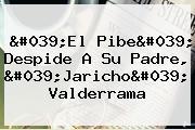 &#039;El Pibe&#039; Despide A Su Padre, &#039;<b>Jaricho</b>&#039; <b>Valderrama</b>