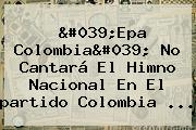 'Epa <b>Colombia</b>' No Cantará El Himno Nacional En El <b>partido Colombia</b> ...