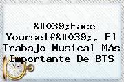 '<b>Face Yourself</b>', El Trabajo Musical Más Importante De <b>BTS</b>
