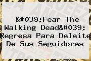 &#039;<b>Fear The Walking Dead</b>&#039; Regresa Para Deleite De Sus Seguidores
