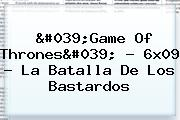 &#039;<b>Game Of Thrones</b>&#039; - <b>6x09</b> - La Batalla De Los Bastardos