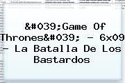 &#039;<b>Game Of Thrones</b>&#039; - <b>6x09</b> - La Batalla De Los Bastardos
