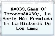 &#039;<b>Game Of Thrones</b>&#039;, La Serie Más Premiada En La Historia De Los Emmy