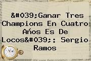 'Ganar Tres Champions En Cuatro Años Es De Locos': <b>Sergio Ramos</b>