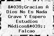 &#039;Gracias A Dios No Es Nada Grave Y Espero Estudios Médicos&#039;: <b>Falcao</b>
