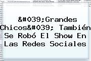 &#039;<b>Grandes Chicos</b>&#039; También Se Robó El Show En Las Redes Sociales
