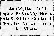 &#039;Hay Juli <b>López</b> Pa&#039; Mucho Rato&#039;: Carta De Modelo Paisa Presa En China