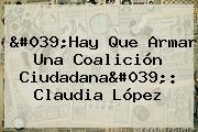 &#039;Hay Que Armar Una Coalición Ciudadana&#039;: <b>Claudia López</b>