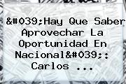 'Hay Que Saber Aprovechar La Oportunidad En <b>Nacional</b>': Carlos ...