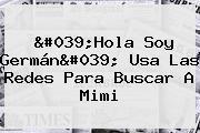 &#039;Hola Soy Germán&#039; Usa Las Redes Para Buscar A <b>Mimi</b>