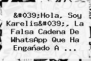 'Hola, Soy <b>Karelis</b>', La Falsa Cadena De WhatsApp Que Ha Engañado A ...