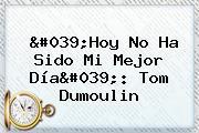 'Hoy No Ha Sido Mi Mejor Día': Tom <b>Dumoulin</b>