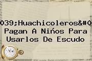 '<b>Huachicoleros</b>' Pagan A Niños Para Usarlos De Escudo