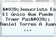 &#039;Jesucristo Es El único Que Puede Traer Paz&#039;: <b>Daniel Torres</b> A Juan ...