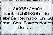 '<b>Jesús Santrich</b>' Se Habría Reunido En Su Casa Con Compradores De ...