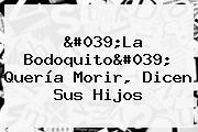 &#039;<b>La Bodoquito</b>&#039; Quería Morir, Dicen Sus Hijos