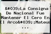 'La Consigna De <b>Nacional</b> Fue Mantener El Cero En El Arco':Mateus ...