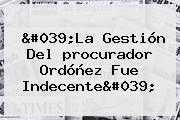 &#039;La Gestión Del <b>procurador</b> Ordóñez Fue Indecente&#039;