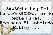 '<b>La Ley Del Corazón</b>', En Su Recta Final, Recuperó El Anhelado Rating ...