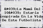 &#039;<b>La Mamá Del 10</b>&#039; Estaría <b>inspirada En</b> La Vida De Este Futbolista