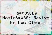 '<b>La Momia</b>' Revive En Los Cines
