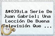 &#039;La Serie De <b>Juan Gabriel</b>: Una Lección De Buena Televisión Que ...