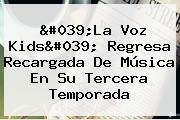 &#039;<b>La Voz Kids</b>&#039; Regresa Recargada De Música En Su Tercera Temporada
