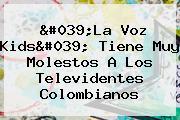 &#039;<b>La Voz Kids</b>&#039; Tiene Muy Molestos A Los Televidentes Colombianos
