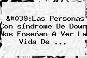 &#039;Las Personas Con <b>síndrome De Down</b> Nos Enseñan A Ver La Vida De ...